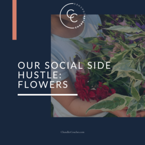 Our Social Side Hustle: Flowers | ChandlerCoaches.com
